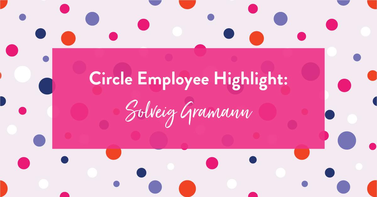 Circle Employee Highlight: Solveig Gramann
